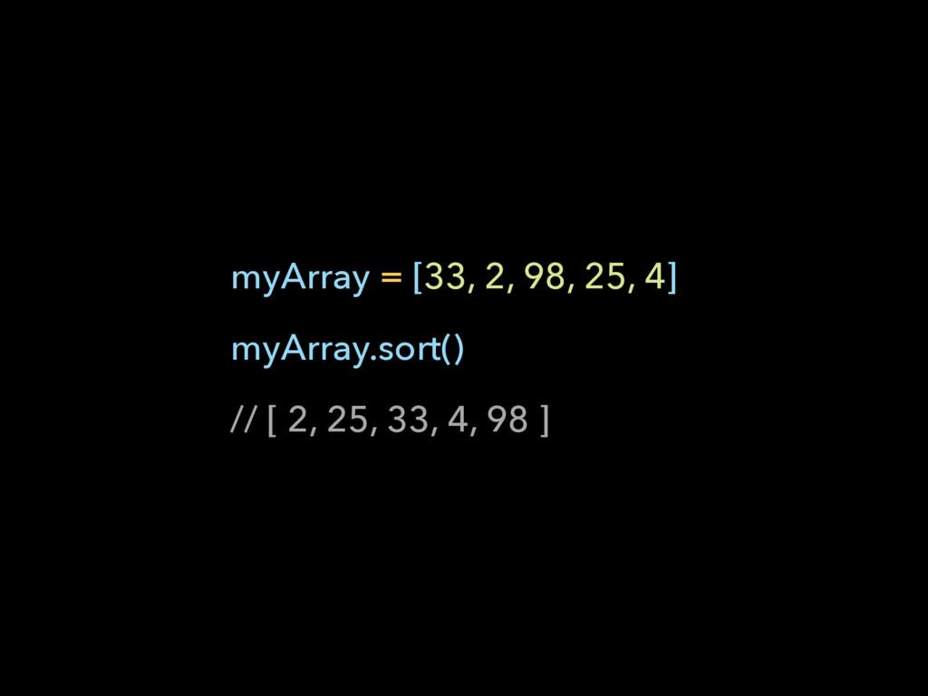 myArray = [33, 2, 98, 25, 4] myArray.sort() // ...