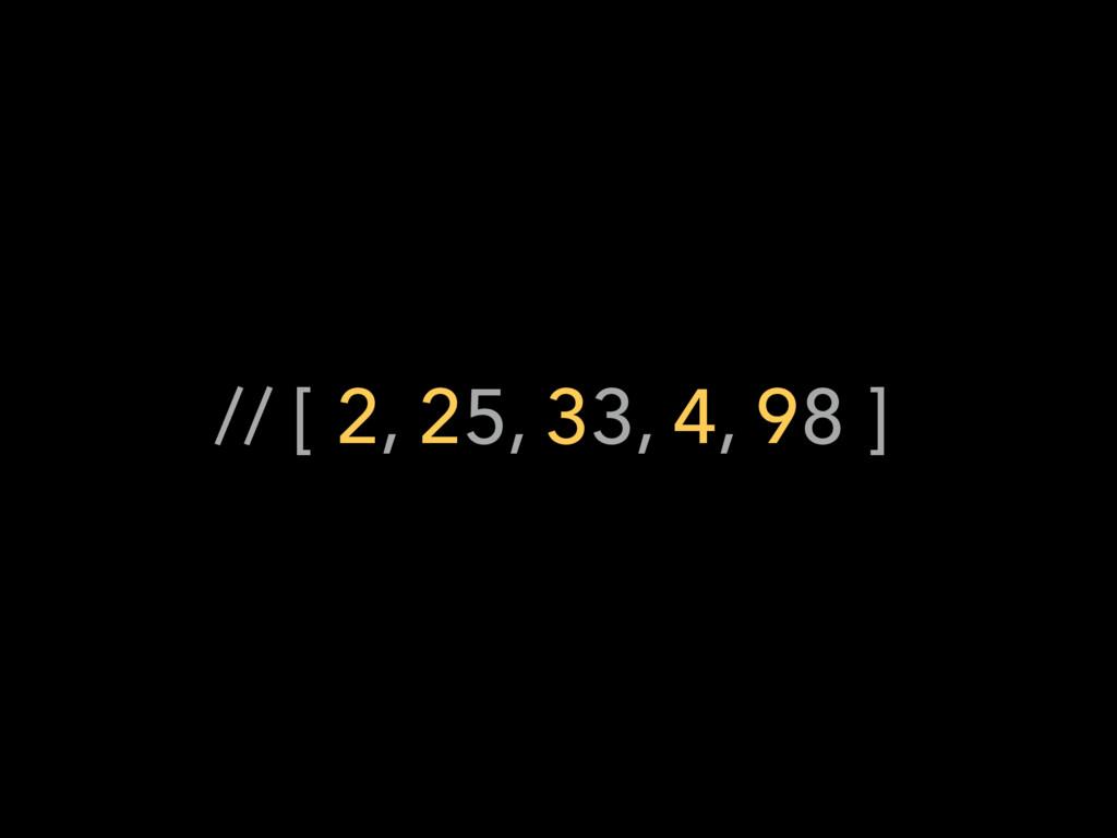 // [ 2, 25, 33, 4, 98 ]