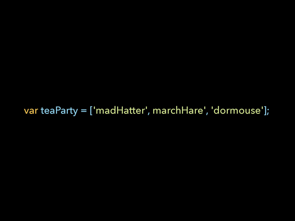 var teaParty = ['madHatter', marchHare', 'dormo...