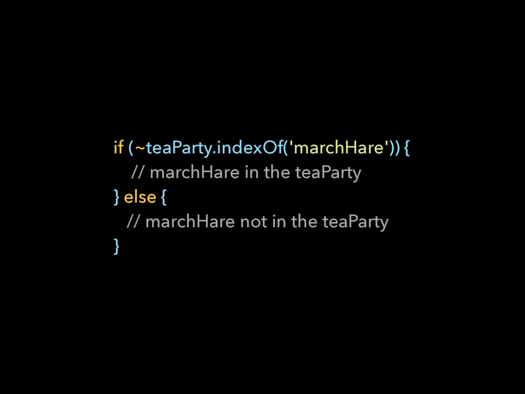 if (~teaParty.indexOf('marchHare')) { // march...