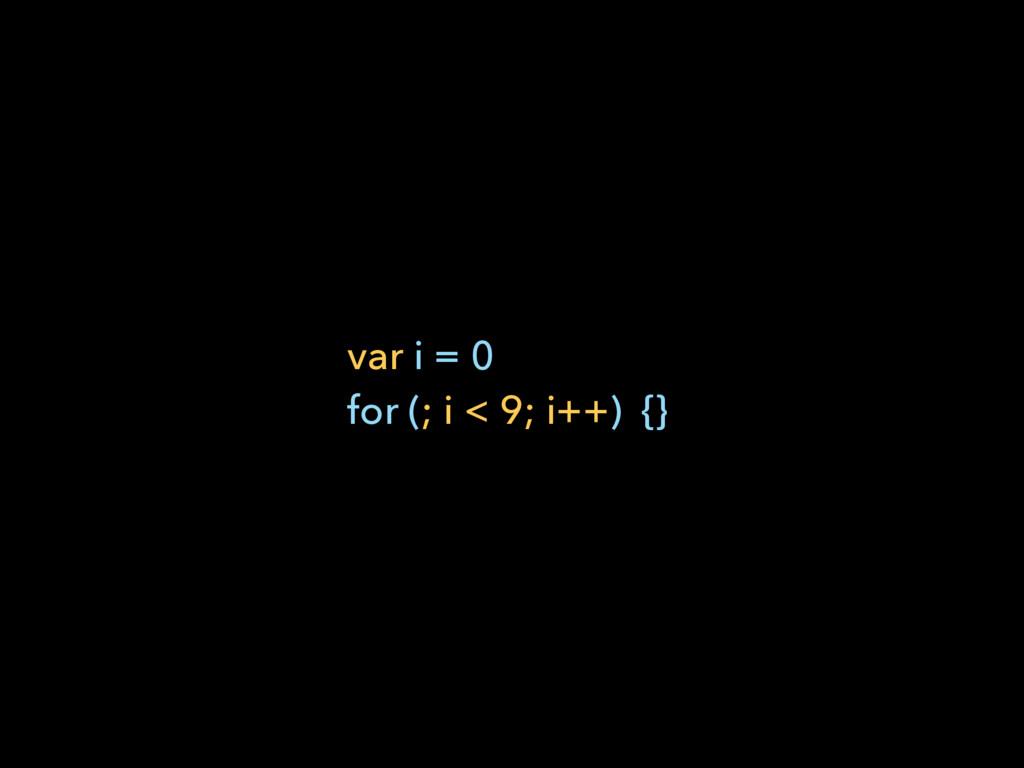 var i = 0 for (; i < 9; i++) {}