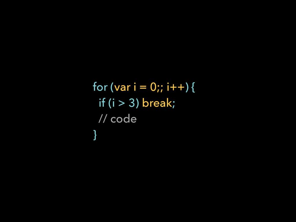 for (var i = 0;; i++) { if (i > 3) break; // ...