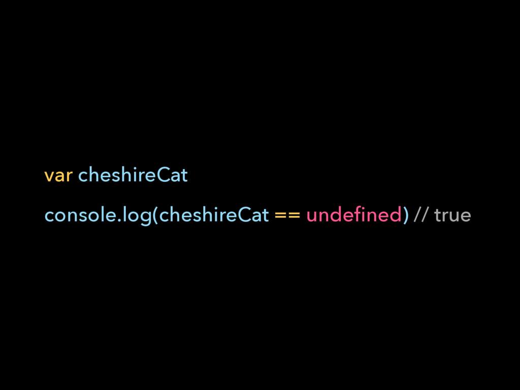 var cheshireCat console.log(cheshireCat == unde...