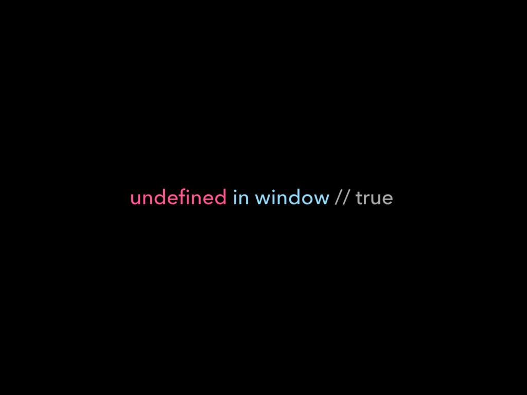 undefined in window // true