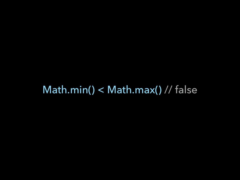 Math.min() < Math.max() // false