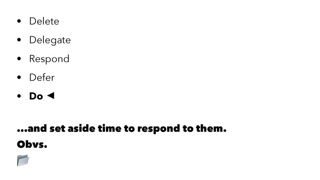 • Delete • Delegate • Respond • Defer • Do  .....