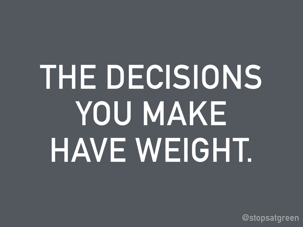 THE DECISIONS YOU MAKE HAVE WEIGHT. @stopsatgre...