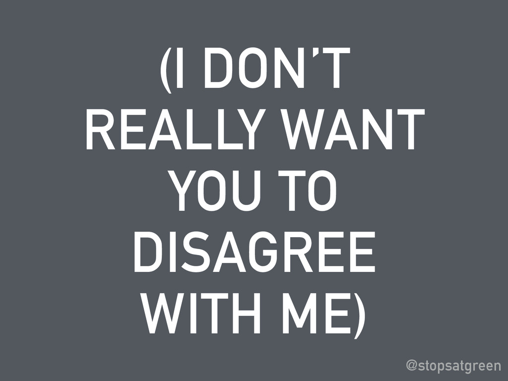 (I DON'T REALLY WANT YOU TO DISAGREE WITH ME) @...