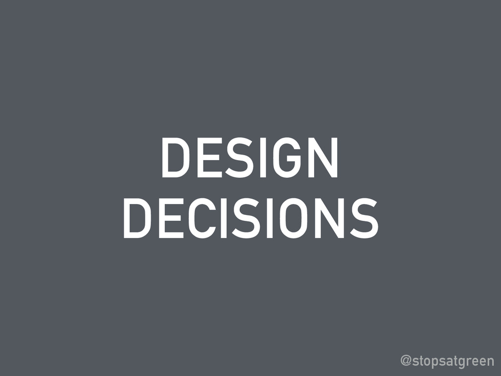DESIGN DECISIONS @stopsatgreen