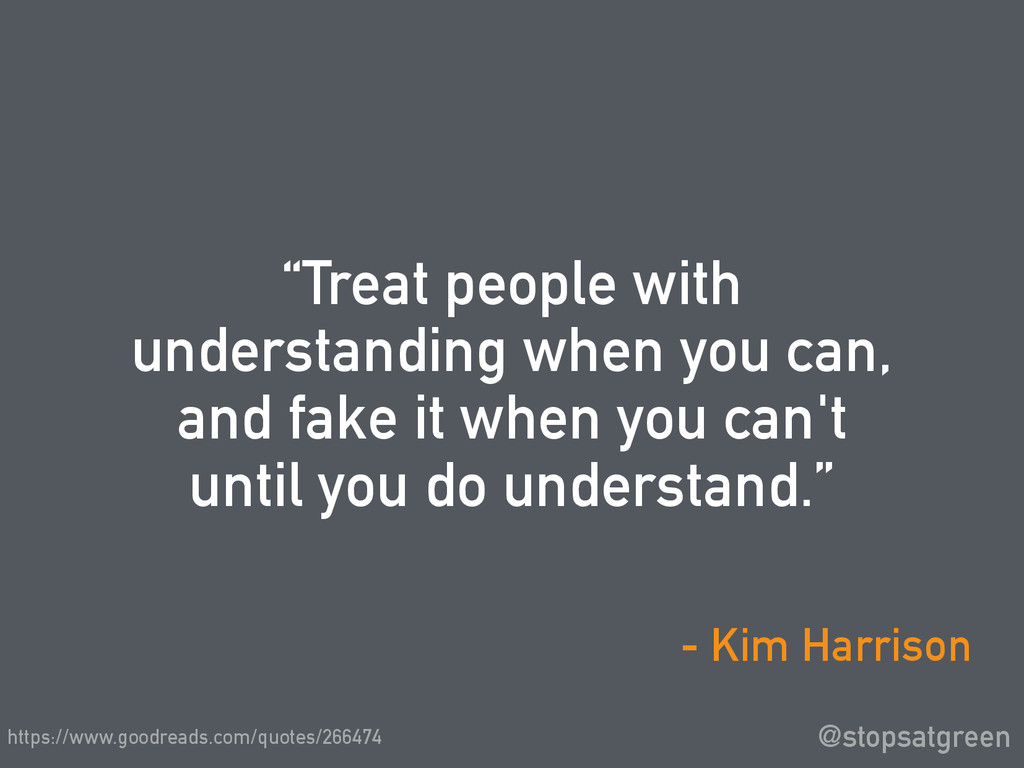 """Treat people with understanding when you can, ..."