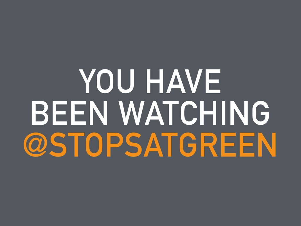 YOU HAVE BEEN WATCHING @STOPSATGREEN