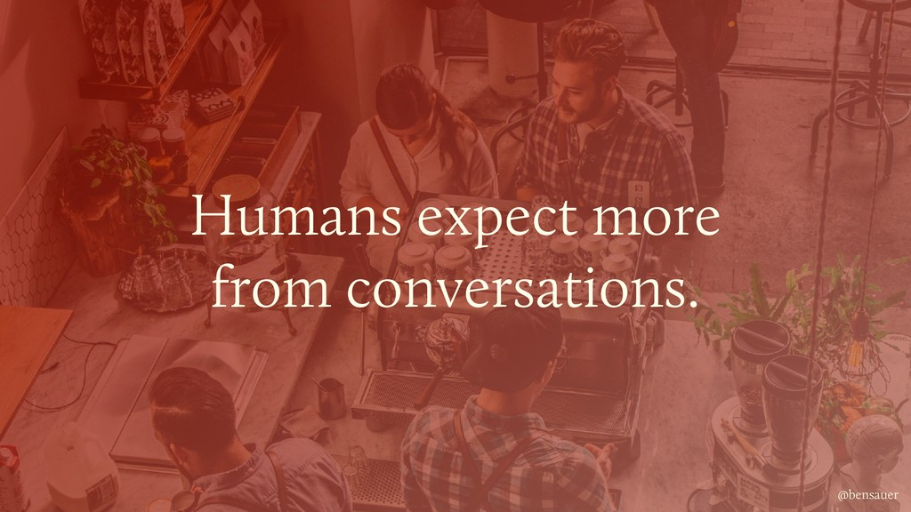 @bensauer Humans expect more from conversations...