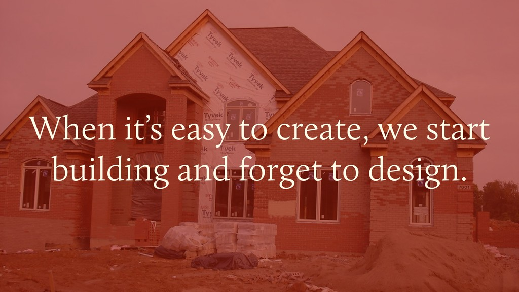 When it's easy to create, we start building and...