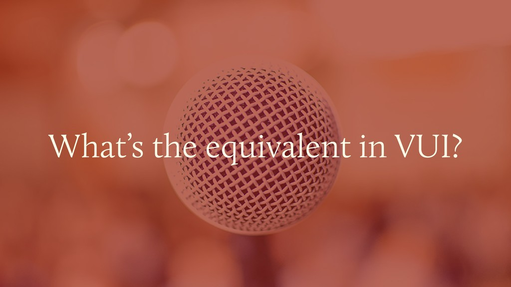 What's the equivalent in VUI?