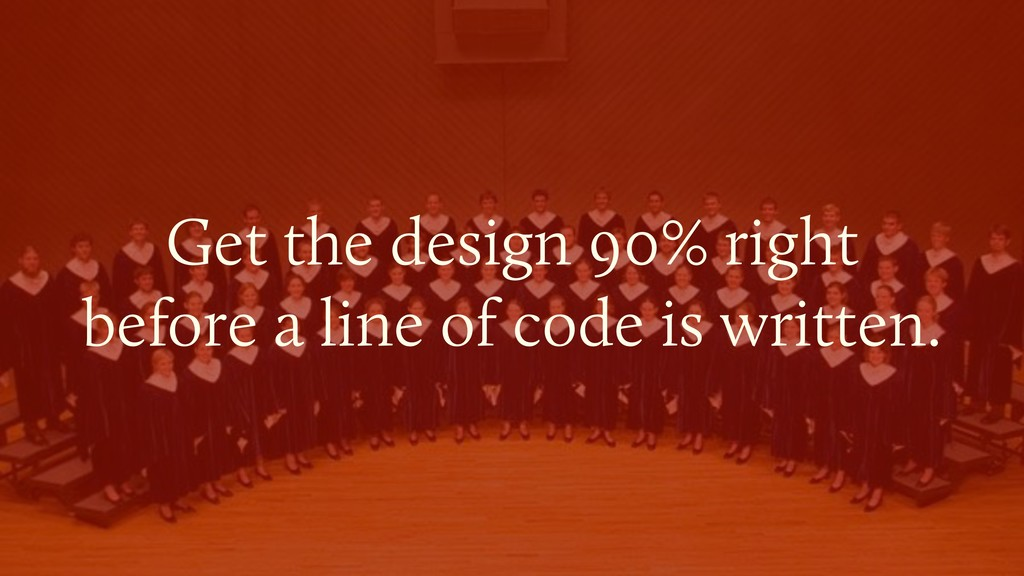 Get the design 90% right  before a line of cod...