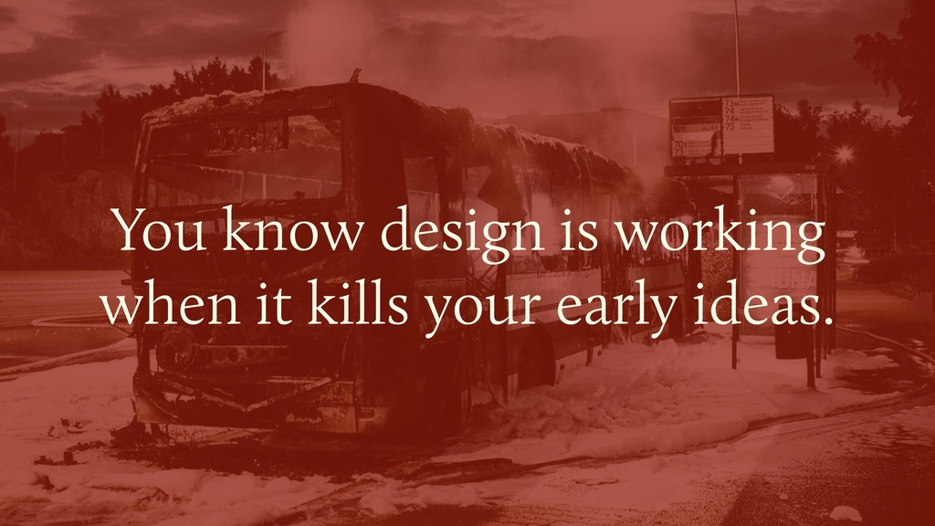 You know design is working  when it kills your...