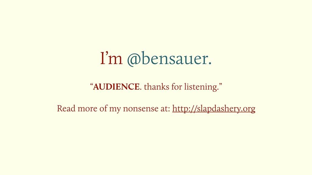 "I'm @bensauer. ""AUDIENCE. thanks for listening...."