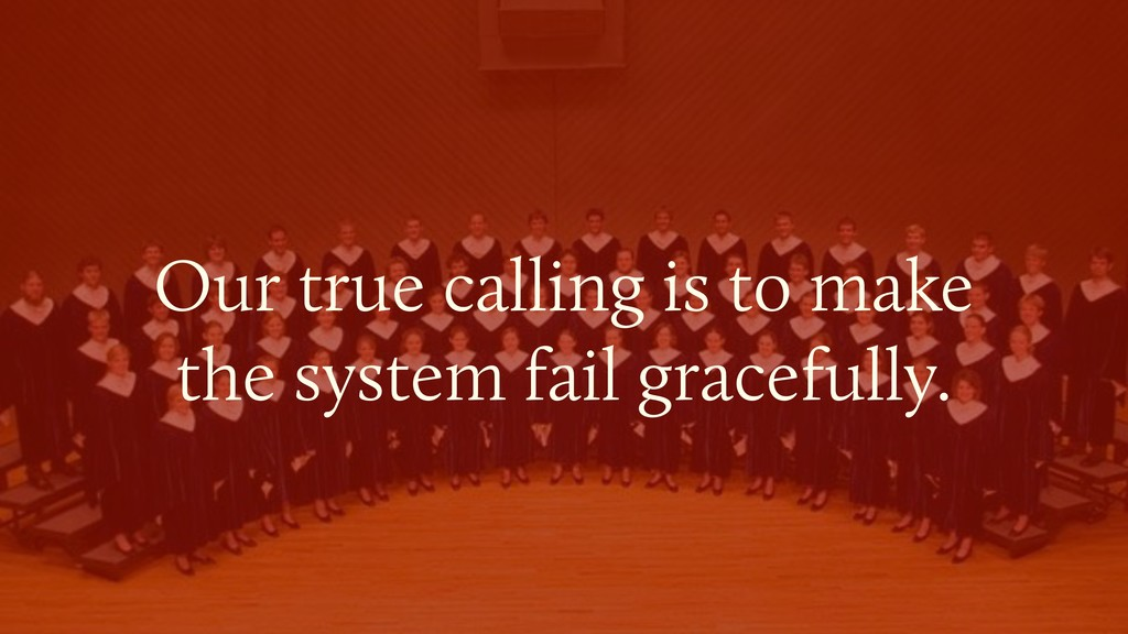 Our true calling is to make  the system fail g...