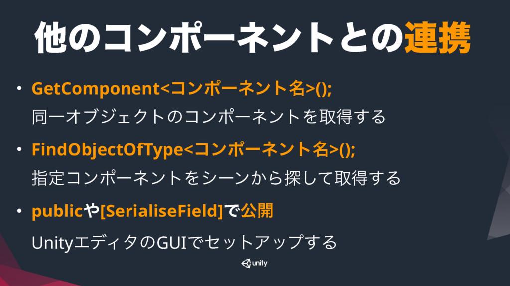 ଞͷίϯϙʔωϯτͱͷ࿈ܞ • GetComponent<ίϯϙʔωϯτ໊>(); ಉҰΦϒ...