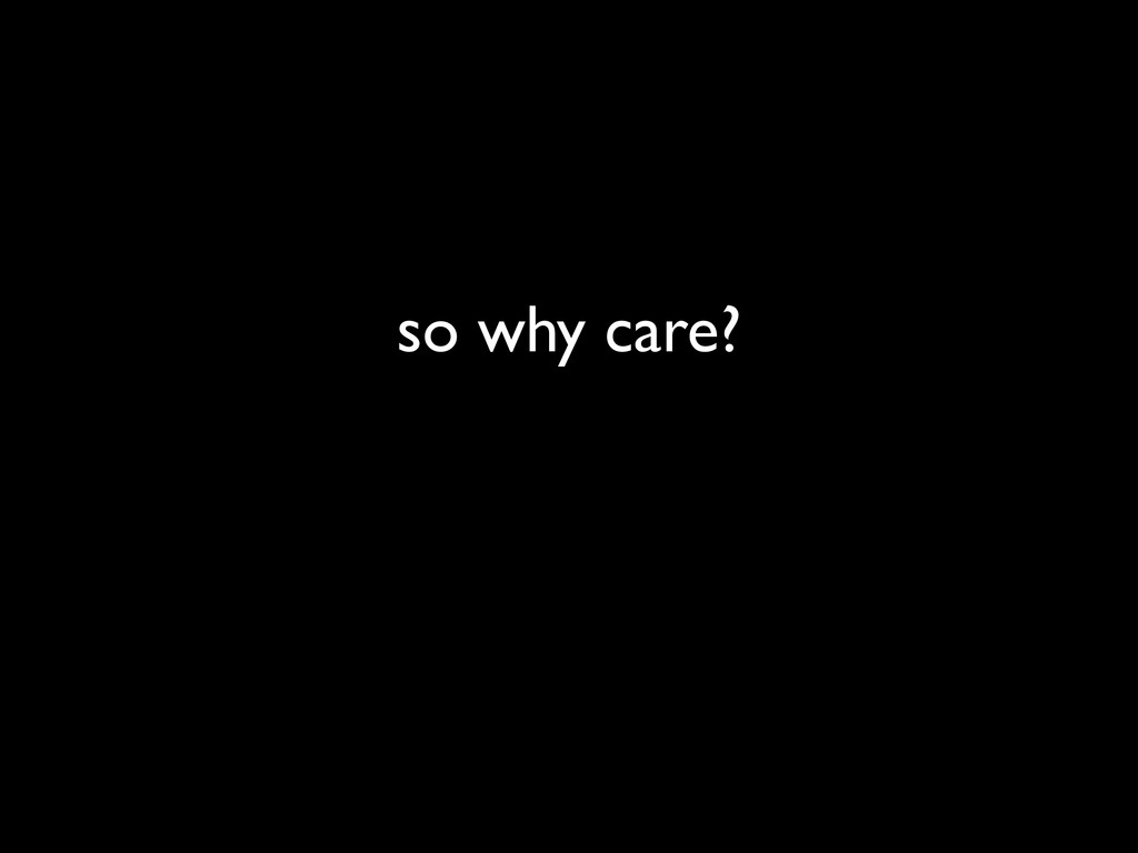 so why care?