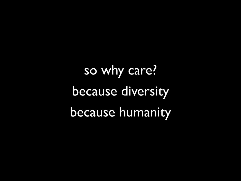 because diversity so why care? because humanity