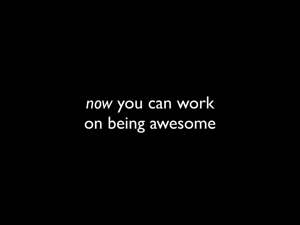 now you can work	 