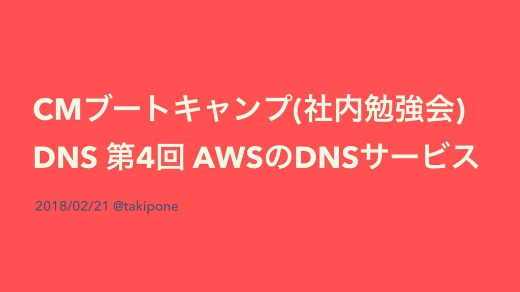 CMϒʔτΩϟϯϓ(ࣾษڧձ) DNS ୈ4ճ AWSͷDNSαʔϏε 2018/02/21...