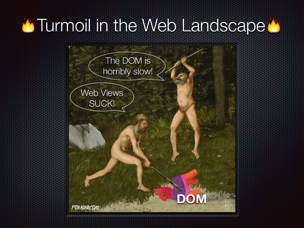 Turmoil in the Web Landscape DOM Web Views SUCK...