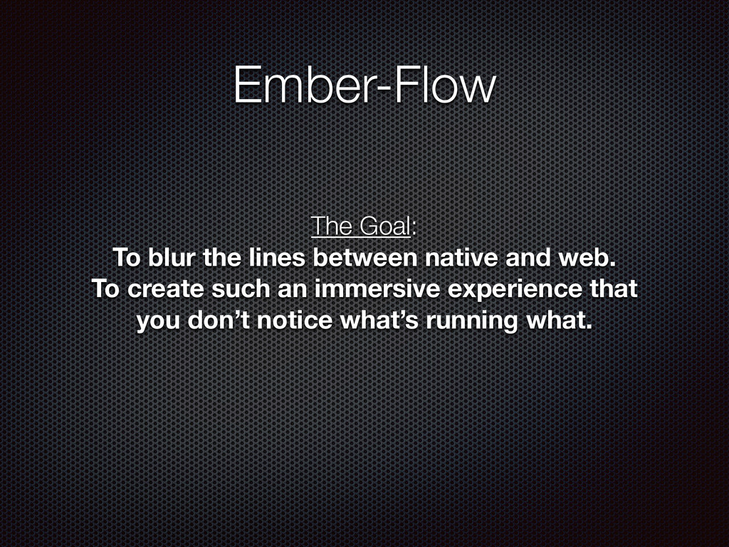 Ember-Flow The Goal: To blur the lines between...