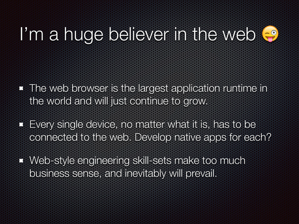 I'm a huge believer in the web  The web browser...