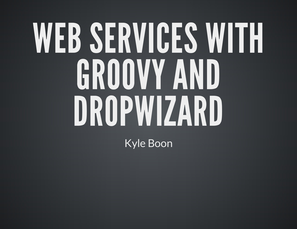 WEB SERVICES WITH GROOVY AND DROPWIZARD Kyle Bo...