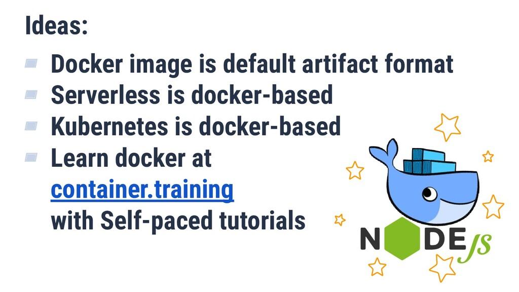 Ideas: ▰ Docker image is default artifact forma...