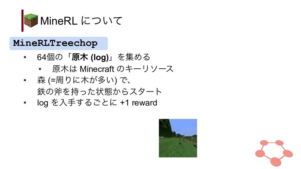 MineRL ʹ͍ͭͯ • 64ݸͷʮݪ (log)ʯΛूΊΔ • ݪ Minecraf...