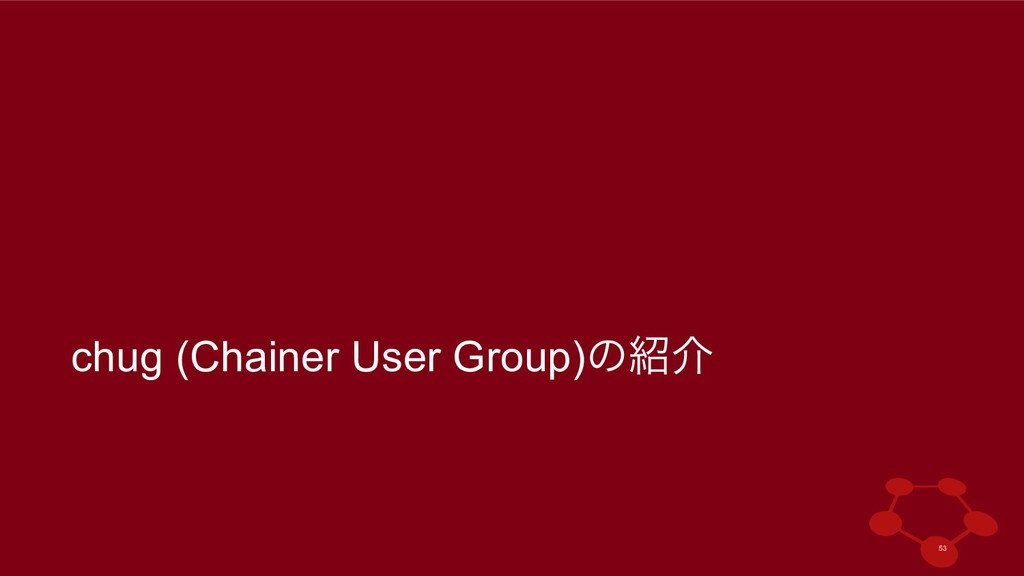 chug (Chainer User Group)ͷհ !53