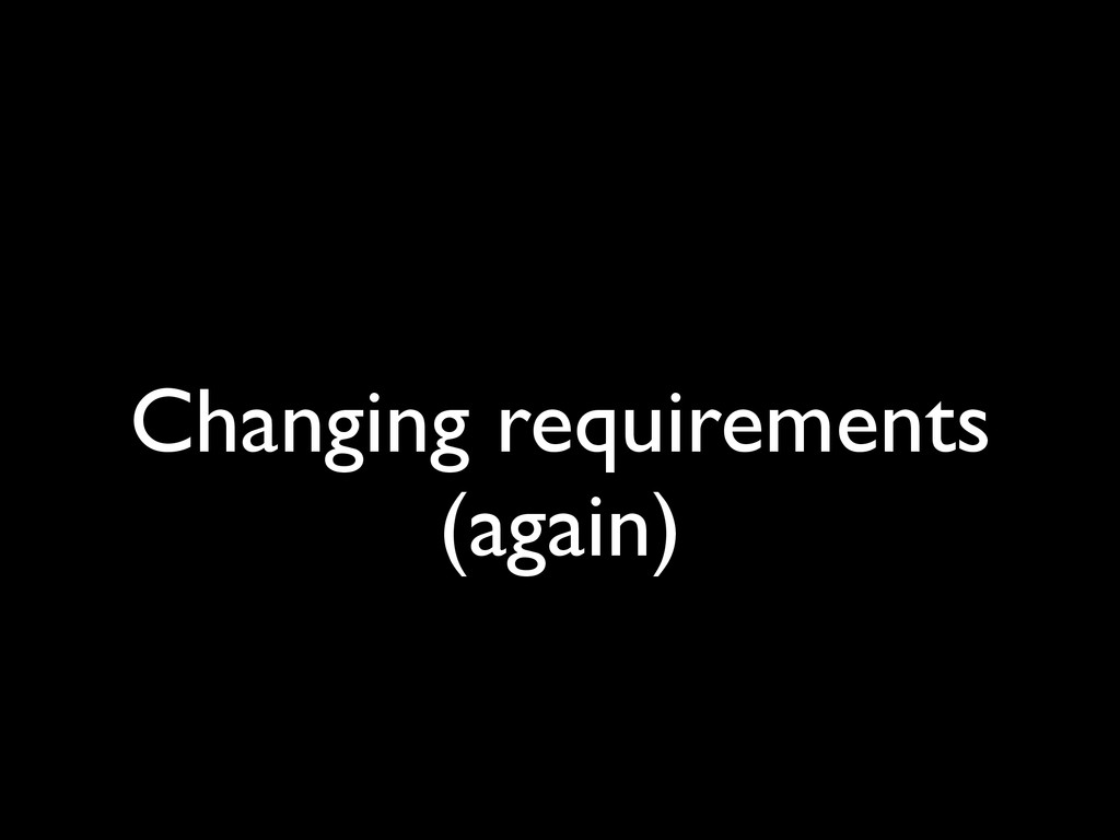 Changing requirements (again)
