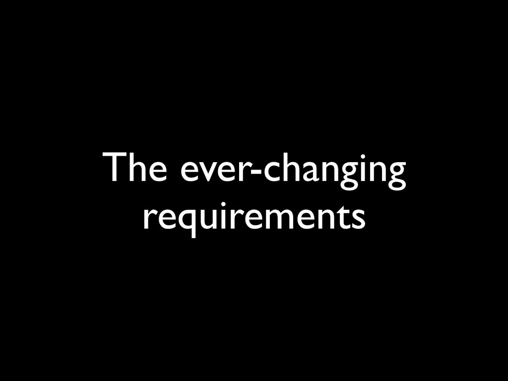 The ever-changing requirements