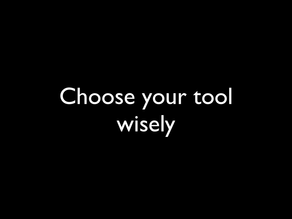 Choose your tool wisely