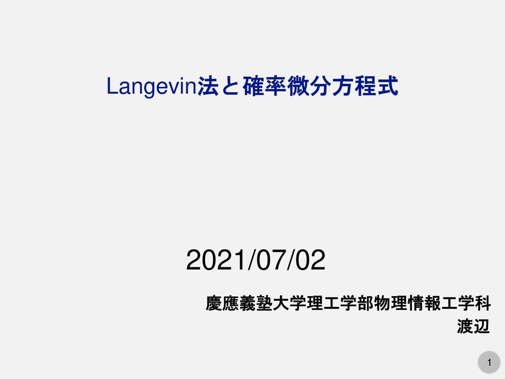 1 Langevin法と確率微分方程式 慶應義塾大学理工学部物理情報工学科 渡辺 2021/0...