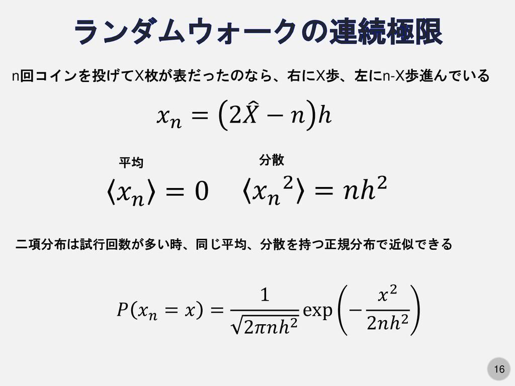 16 n回コインを投げてX枚が表だったのなら、右にX歩、左にn-X歩進んでいる 𝑥𝑛 = 2 ...