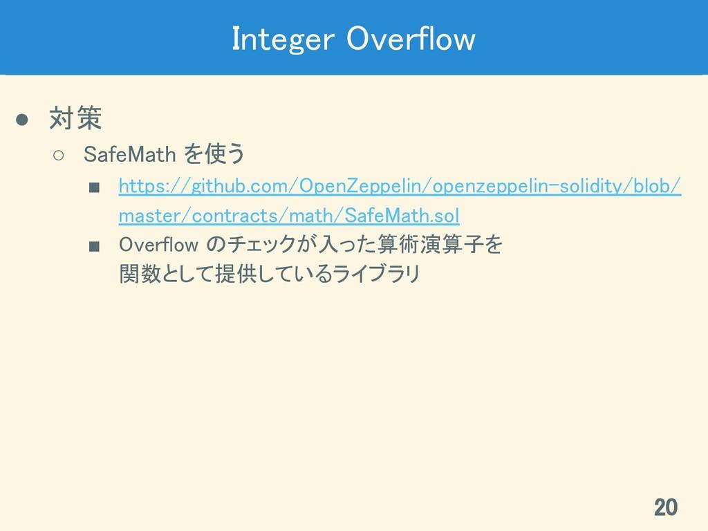 Integer Overflow ● 対策 ○ SafeMath を使う ■ https...