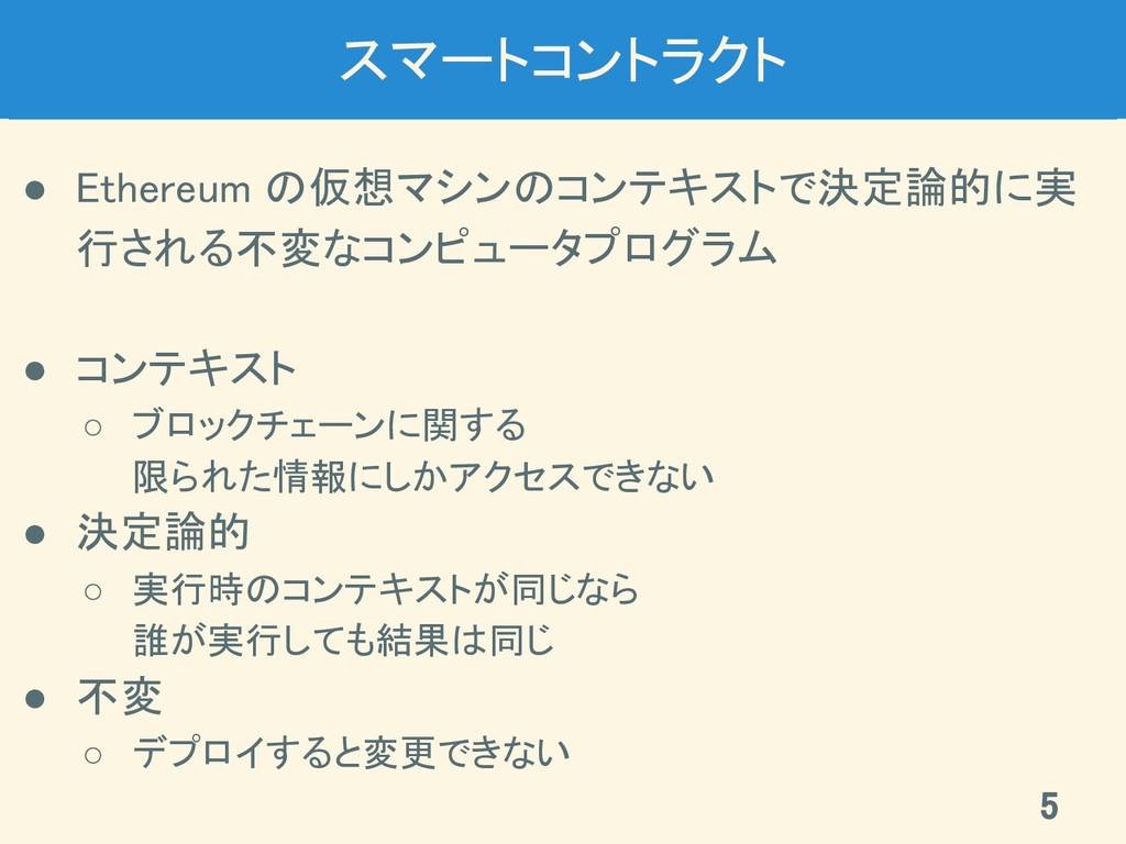 スマートコントラクト ● Ethereum の仮想マシンのコンテキストで決定論的に実 行され...
