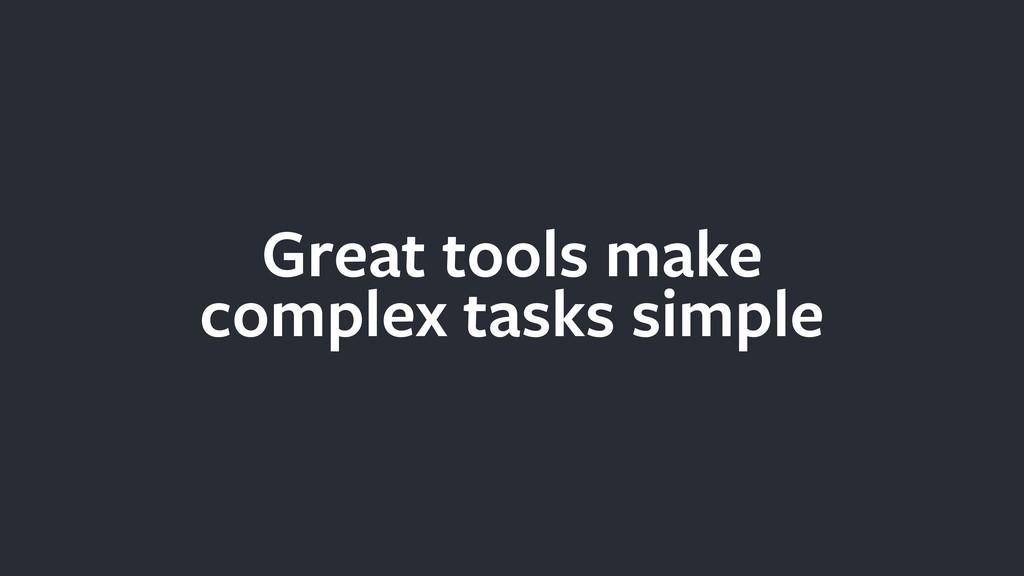 Great tools make complex tasks simple