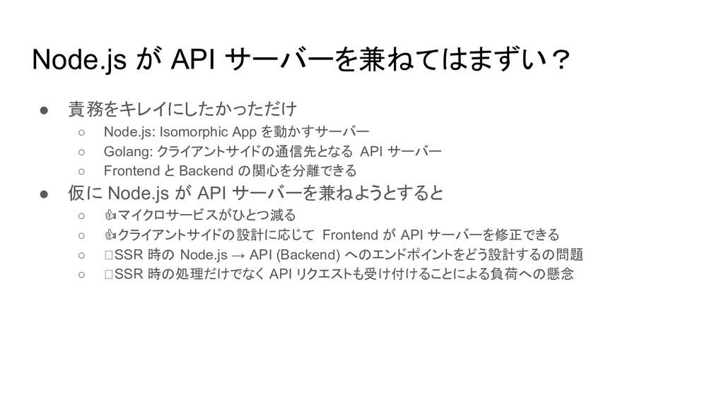Node.js が API サーバーを兼ねてはまずい? ● 責務をキレイにしたかっただけ ○ ...