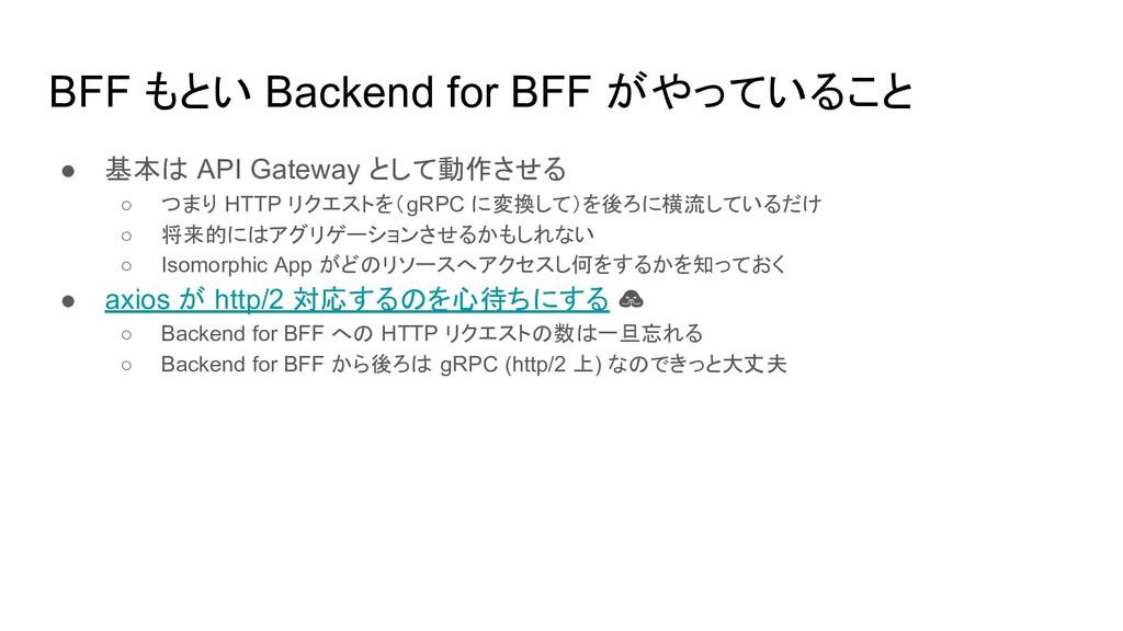 BFF もとい Backend for BFF がやっていること ● 基本は API Gate...