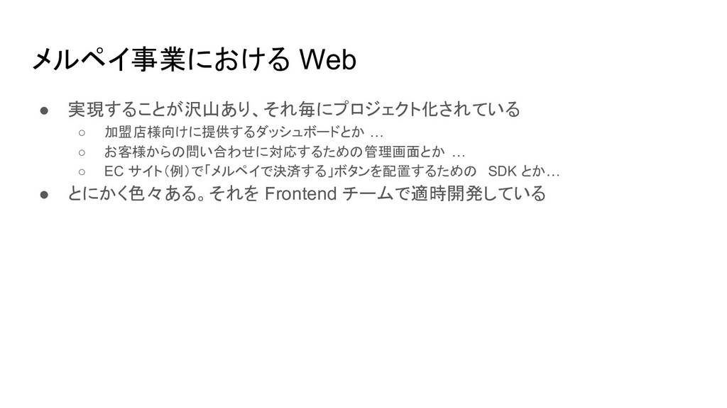 メルペイ事業における Web ● 実現することが沢山あり、それ毎にプロジェクト化されている ○...