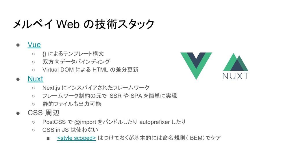 メルペイ Web の技術スタック ● Vue ○ {} によるテンプレート構文 ○ 双方向デー...