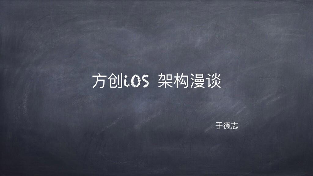 ⽅创iOS 架构漫谈 于德志