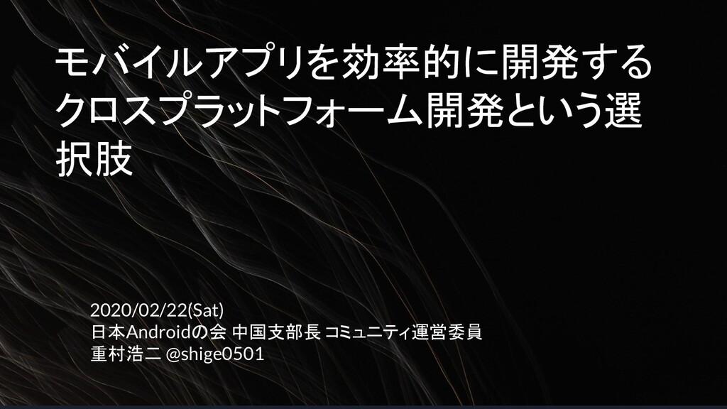 モバイルアプリを効率的に開発する クロスプラットフォーム開発という選 択肢 2020/02/2...