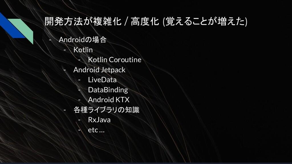 開発方法が複雑化 / 高度化 (覚えることが増えた) - Androidの場合 - Kotli...