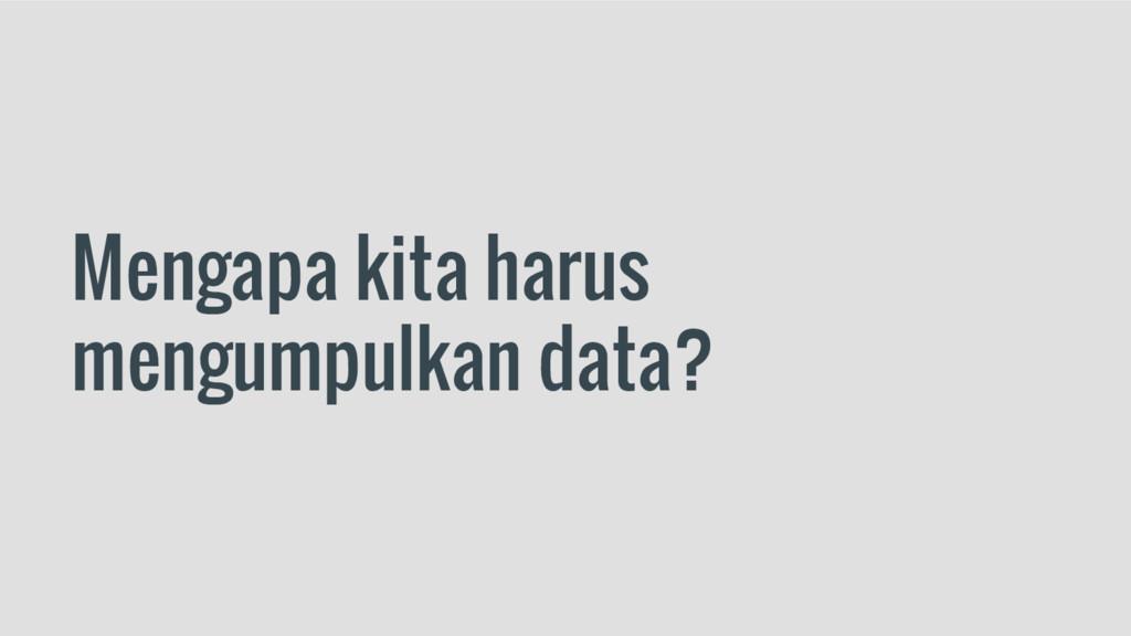 Mengapa kita harus mengumpulkan data?